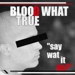 Blood What True - Say Wat It Do?